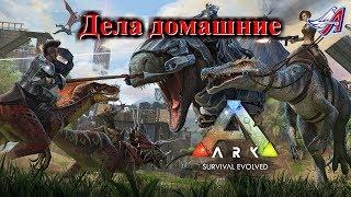 ARK: Survival Evolved:ДЕЛА ДОМАШНИЕ