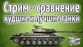 Стрим - Самые худшие против самых лучших танков игры
