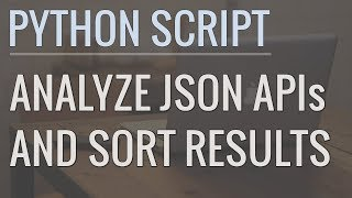 How to Write Python Scripts to Analyze JSON APIs and Sort Results