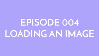 Episode 004 - loading an image