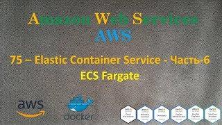 75.AWS - Elastic Container Service - Часть-6 - ECS Fargate