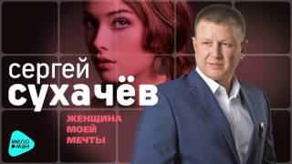 Сергей Сухачев - Женщина моей мечты (Official Audio 2017)