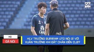 """Xuân Trường tiết lộ """"sốc"""" điều HLV Buriram Utd nói khi đặt chân đến Thái Lan   On Sports"""