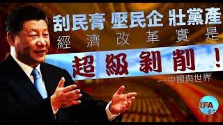 【中國與世界】2018年12月20日 刮民膏 、壓民企、壯黨產 ,經濟改革實是超級剝削
