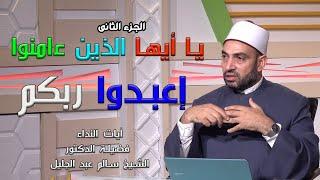 يا أيها الذين ءامنوا إعبدوا ربكم ج 2 برنامج آيات النداء مع فضيلة الدكتور الشيخ سالم عبد الجليل