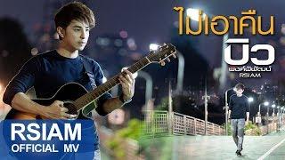 ไม่เอาคืน : บิว พงค์พิพัฒน์ Rsiam [Official MV]