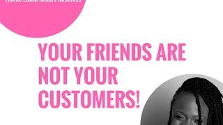 Your Friends Are Not Your Customers!