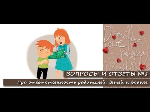 Вопросы и ответы №1. Ответственность родителей, детей и вранье