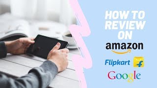 How To Review on Amazon, Flipkart and Google