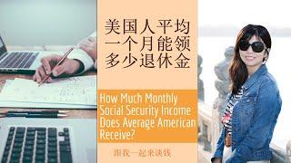 第56期:美国人平均一个月能领多少退休金?How Much Monthly Social Security Income Does Average American Receive?