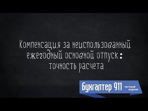 Компенсация за неиспользованный ежегодный отпуск: точность расчета. Видео урок от Бухгалтер 911