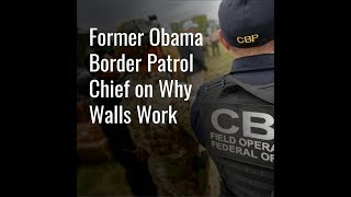 Former Obama Border Patrol Chief on Why Walls Work | The Daily Signal