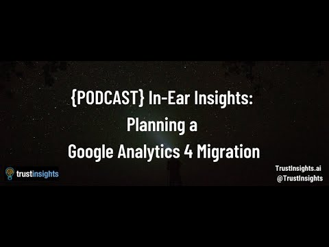 {PODCAST} In-Ear Insights: Planning a Google Analytics 4 Migration