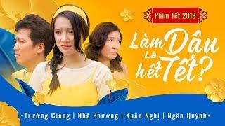 Phim Hài Tết 2019 Làm Dâu Là Hết Tết? | Trường Giang - Nhã Phương - Xuân Nghị | OFFICIAL 4K