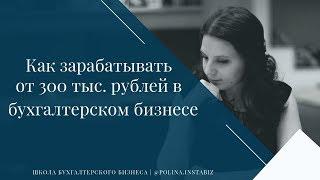 Модель как зарабатывать от 300 тысяч рублей чистой прибыли в месяц и более в бухгалтерском бизнесе