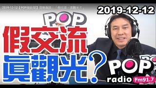 2019-12-12【POP撞新聞】黃暐瀚談:「假交流、真觀光?」