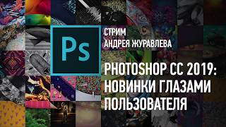 Adobe Photoshop CC 2019: Новинки глазами пользователя. Андрей Журавлев