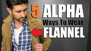 "5 ""ALPHA"" Ways To Wear A FLANNEL Shirt! (Men's Style Tips)"