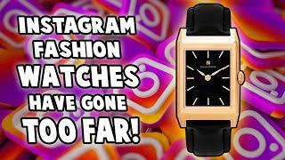 Instagram Fashion Watches Have Gone TOO FAR!