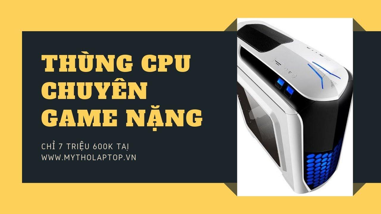 Thùng CPU chuyên Game nặng giá chỉ từ 7 triệu 600K