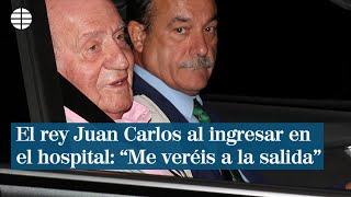 "El rey Juan Carlos al ingresar en el hospital: ?Me veréis a la salida"""