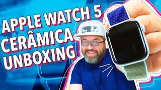 APPLE WATCH SERIES 5 CERÂMICA: UNBOXING!