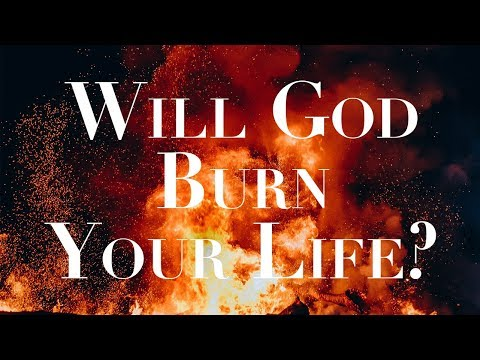Will God Burn Your Life?