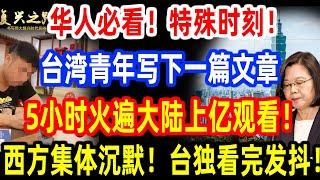 华人必看!特殊时刻!台湾青年写下一篇文章!5小时火遍大陆上亿观看!西方集体沉默!台独看完发抖!