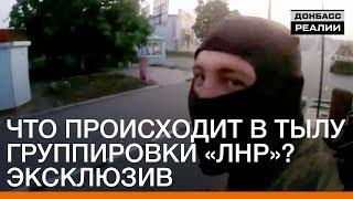 Что происходит в тылу группировки «ЛНР»? Эксклюзив | Донбасc.Реалии