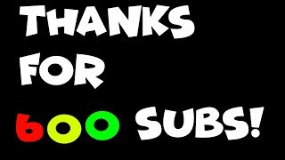 Thanks For 600 Subs!