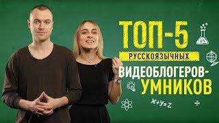 ТОП-5 РУССКОЯЗЫЧНЫХ ВИДЕОБЛОГЕРОВ-УМНИКОВ