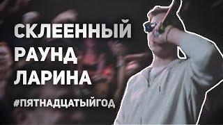 СКЛЕЕННЫЙ ТРЕТИЙ РАУНД ЛАРИНА - #ПЯТНАДЦАТЫЙГОД