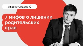 7 мифов о лишении родительских прав  - адвокат Жаров
