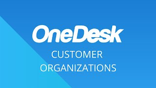 OneDesk – Getting Started: Customer Organizations