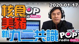 2020-01-17【POP撞新聞】黃暐瀚談:「核食、美豬、新九二共識!」