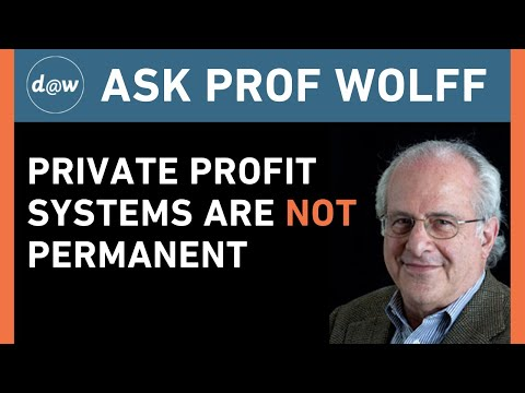 Ask Prof Wolff: Private Profit Systems Are NOT Permanent