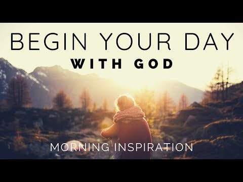 BEGIN YOUR DAY WITH GOD | Listen To This Before You Start Your Day - Morning Inspiration