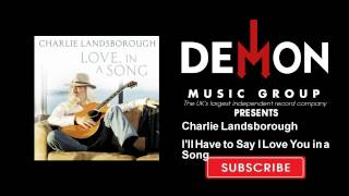 Charlie Landsborough - I'll Have to Say I Love You in a Song