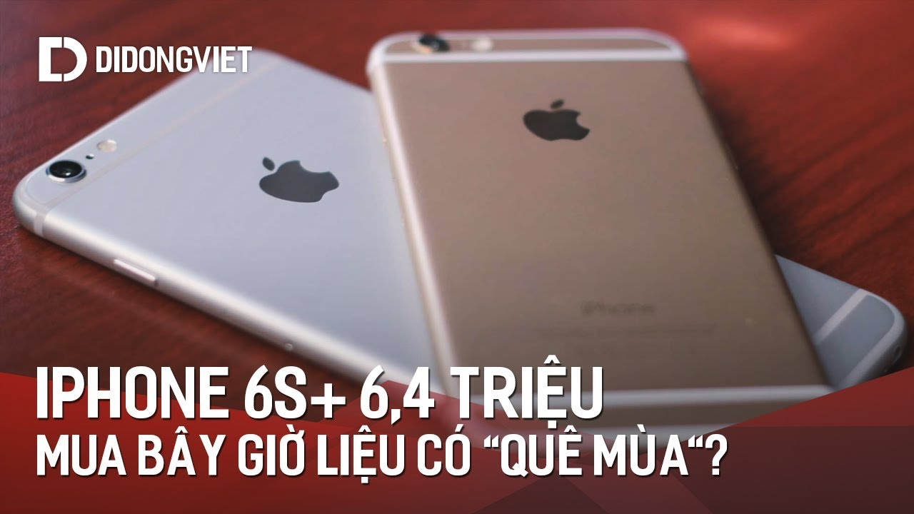 """Mua iPhone 6S Plus giá 6,4 triệu bây giờ có """"QUÊ MÙA"""" không"""