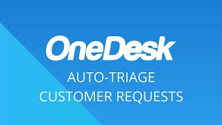 OneDesk – Getting Started: Auto-Triage Customer Requests