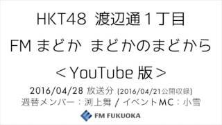 FM福岡「HKT48渡辺通1丁目FMまどかまどかのまどからYouTube版」週替りメンバー:渕上舞2016/4/28放送分4/21公開収録/HKT48[公式]