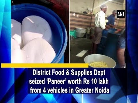 District Food & Supplies Dept seized 'Paneer' worth Rs 10 lakh from 4 vehicles in Greater Noida