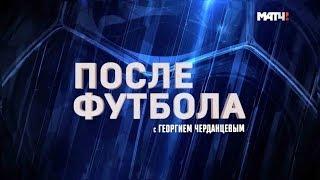 «После футбола с Георгием Черданцевым». Выпуск от 14.04.2019