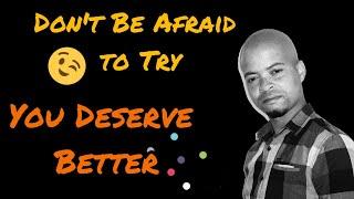Don't Be Afraid To Try   You Deserve Better | Mthokozisi Nkosi
