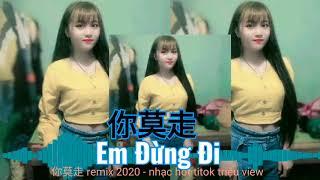 Em Đừng Đi ( 你莫走 DJ 2020) Việt Sub