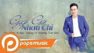 Gặp Gỡ Nhau Chi | Ca Nhạc Sĩ Bảo Thắng ft Vương Tuệ San