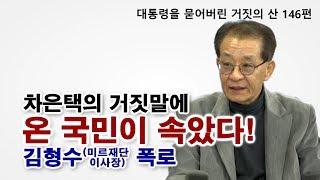 [대통령을 묻어버린 거짓의 산 146편] 차은택의 거짓말에 온 국민이 속았다! 김형수(미르재단 이사장) 폭로