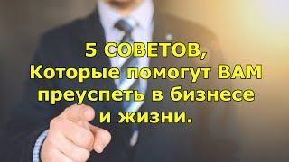 5 Советов, Которые Помогут Вам Преуспеть В Бизнесе И Жизни.