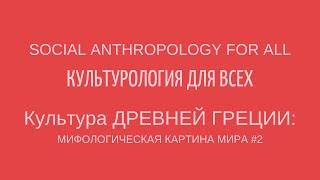 КУЛЬТУРА ДРЕВНЕЙ ГРЕЦИИ:МИФОЛОГИЧЕСКАЯ КАРТИНА МИРА #2. CULTURE OF ANCIENT GREECE: MYTHS #2
