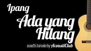 Ipang - Ada yang Hilang (Acoustic Guitar Karaoke)